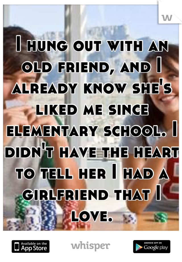 I hung out with an old friend, and I already know she's liked me since elementary school. I didn't have the heart to tell her I had a girlfriend that I love.