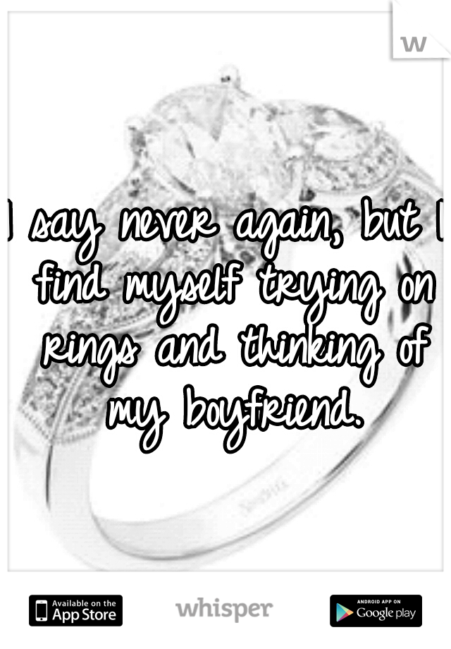 I say never again, but I find myself trying on rings and thinking of my boyfriend.