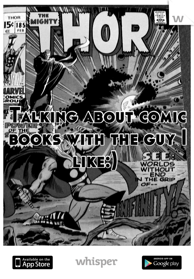 Talking about comic books with the guy I like:)
