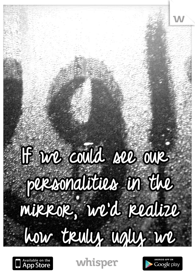 If we could see our personalities in the mirror, we'd realize how truly ugly we were.