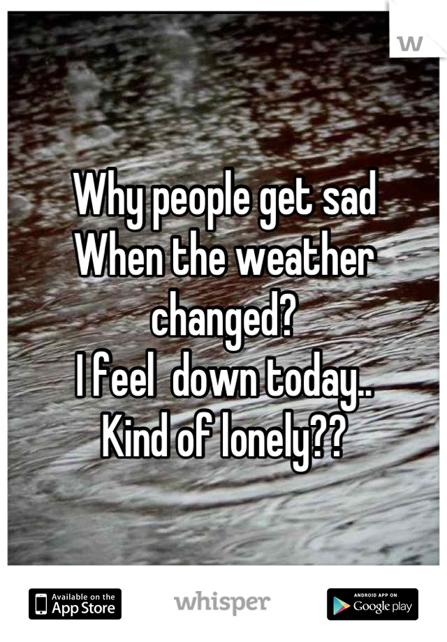 Why people get sad When the weather changed? I feel  down today.. Kind of lonely??