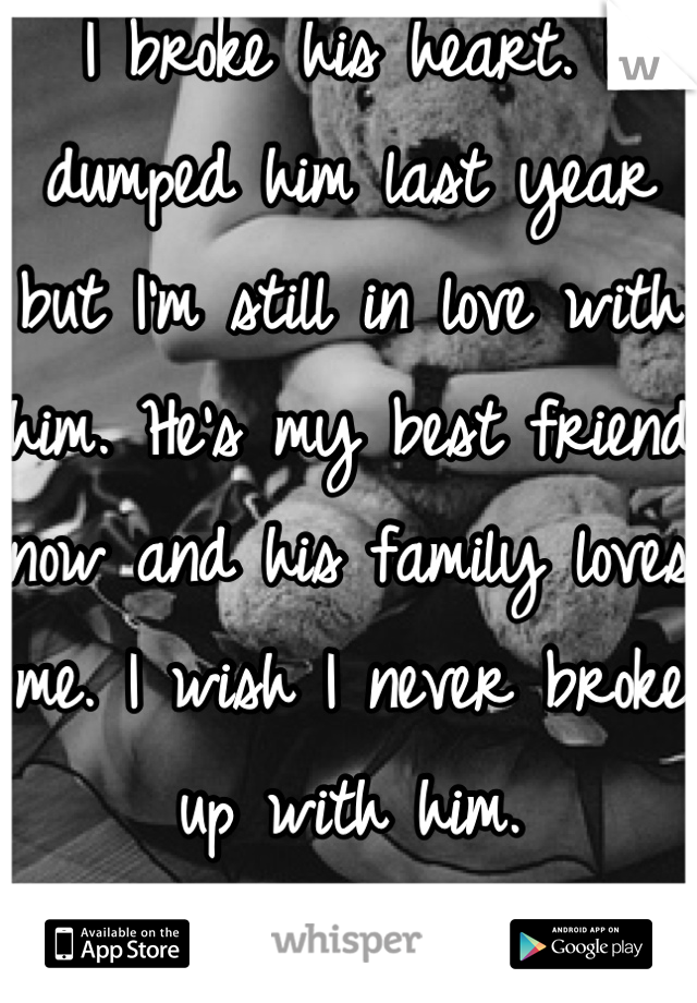 I broke his heart. I dumped him last year but I'm still in love with him. He's my best friend now and his family loves me. I wish I never broke up with him.  We'd be perfect.