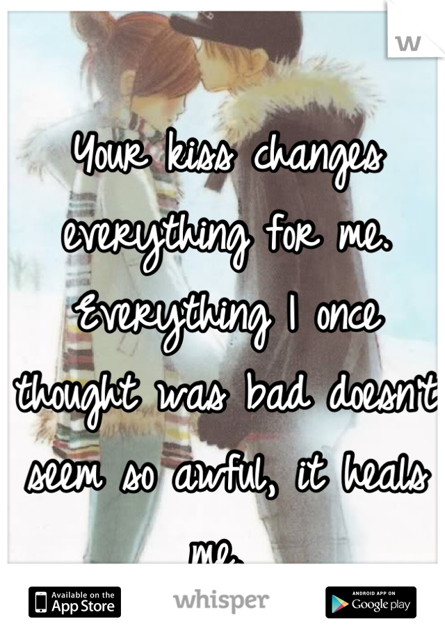 Your kiss changes everything for me. Everything I once thought was bad doesn't seem so awful, it heals me.