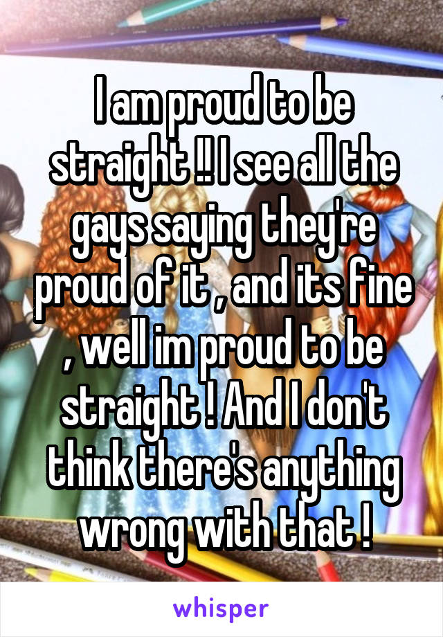 I am proud to be straight !! I see all the gays saying they're proud of it , and its fine , well im proud to be straight ! And I don't think there's anything wrong with that !