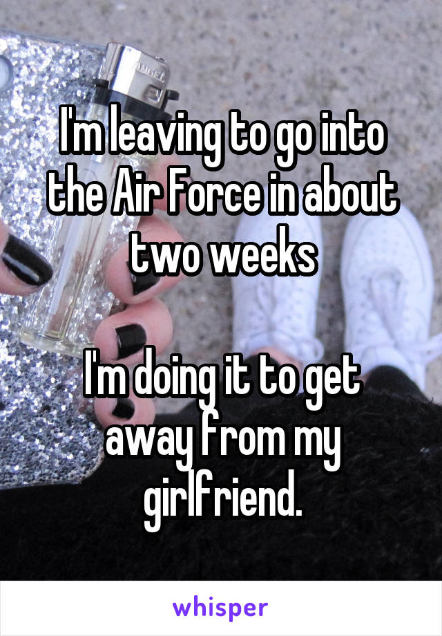 I'm leaving to go into the Air Force in about two weeks  I'm doing it to get away from my girlfriend.