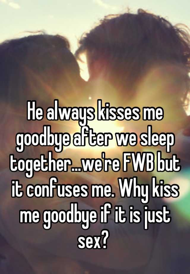 He always kisses me goodbye after we sleep together   we're FWB but