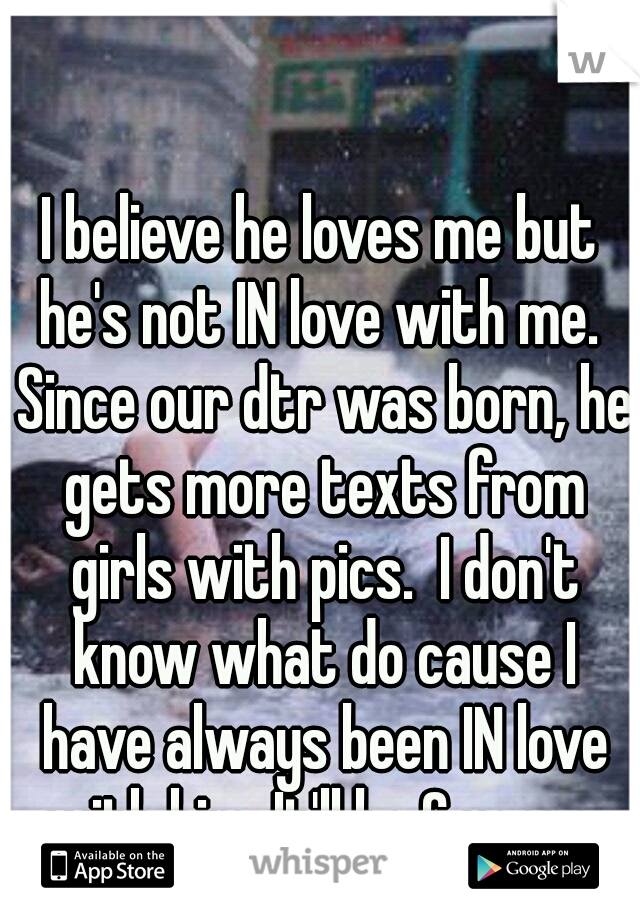 I believe he loves me but he's not IN love with me.  Since our dtr was born, he gets more texts from girls with pics.  I don't know what do cause I have always been IN love with him. It'll be 6 years.