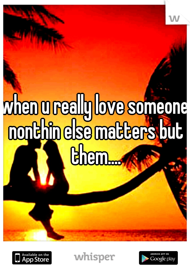 when u really love someone nonthin else matters but them....