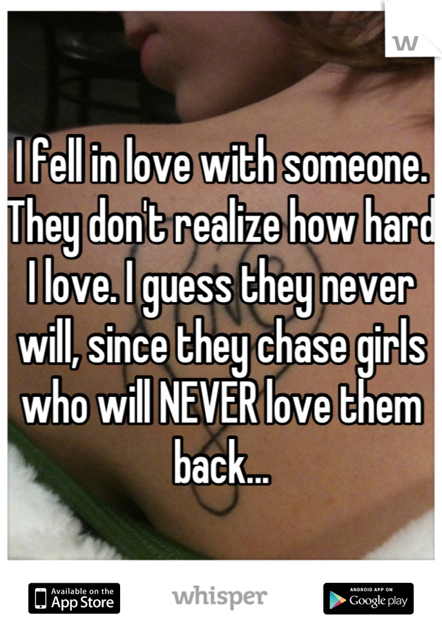 I fell in love with someone. They don't realize how hard I love. I guess they never will, since they chase girls who will NEVER love them back...