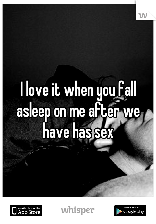 I love it when you fall asleep on me after we have has sex