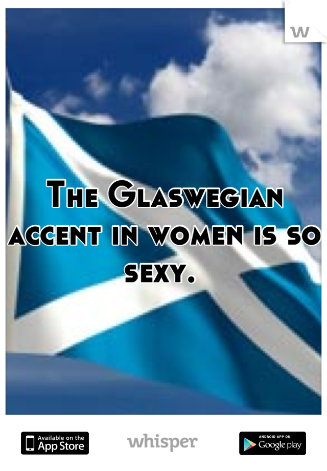 The Glaswegian accent in women is so sexy.