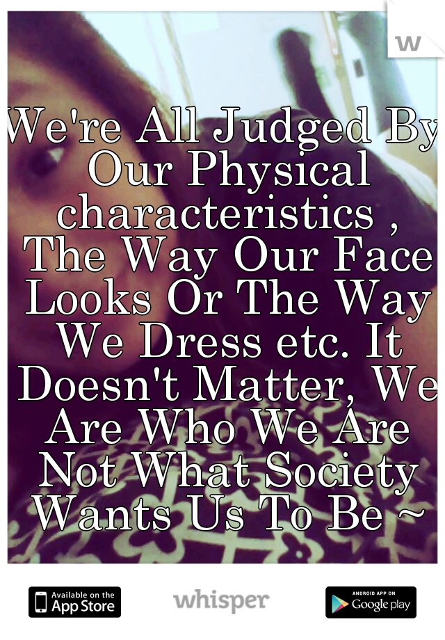 We're All Judged By Our Physical characteristics , The Way Our Face Looks Or The Way We Dress etc. It Doesn't Matter, We Are Who We Are Not What Society Wants Us To Be ~