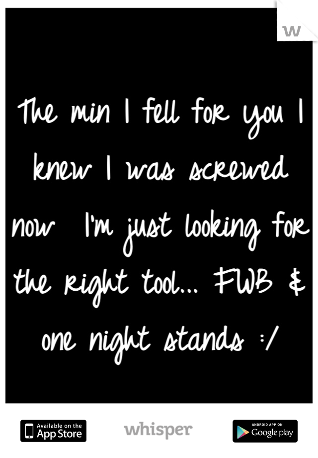 The min I fell for you I knew I was screwed now  I'm just looking for the right tool... FWB & one night stands :/