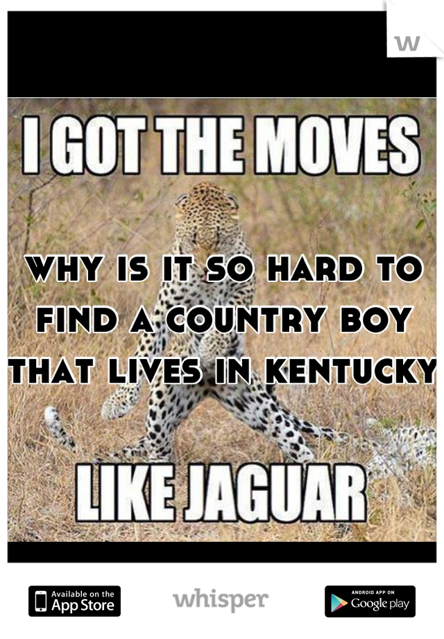 why is it so hard to find a country boy that lives in kentucky