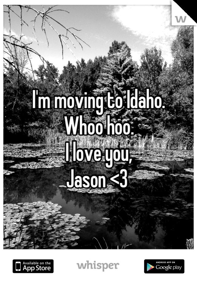 I'm moving to Idaho.   Whoo hoo.   I love you,  Jason <3