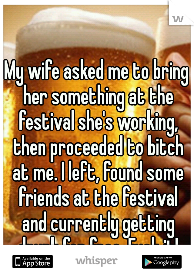 My wife asked me to bring her something at the festival she's working, then proceeded to bitch at me. I left, found some friends at the festival and currently getting drunk for free. Fuck it!