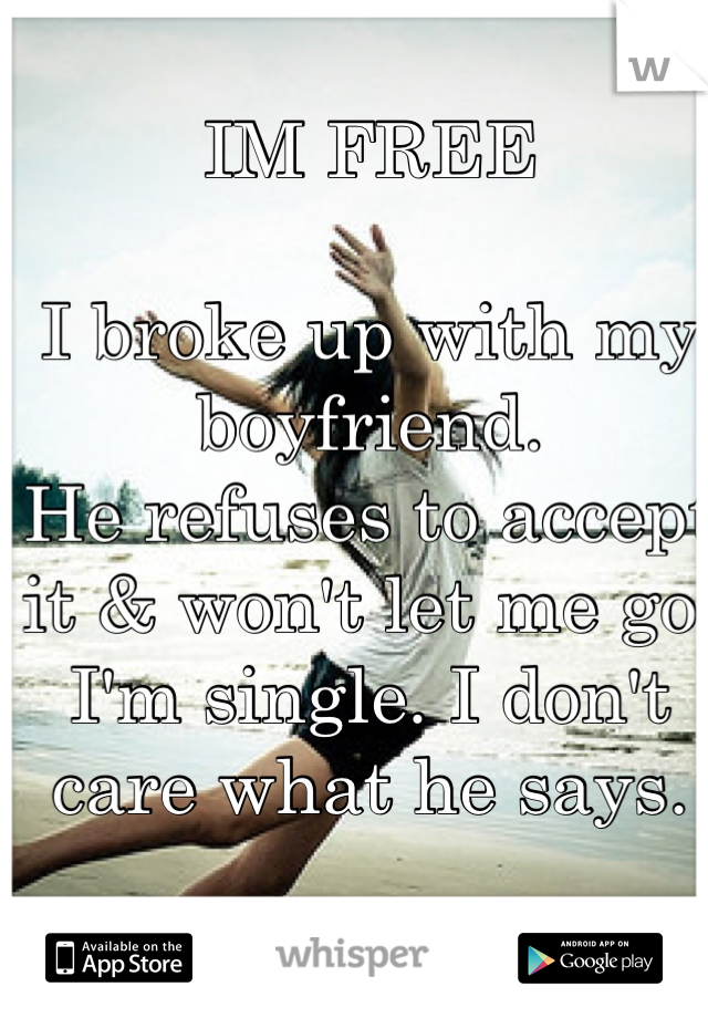 IM FREE  I broke up with my boyfriend. He refuses to accept it & won't let me go. I'm single. I don't care what he says.