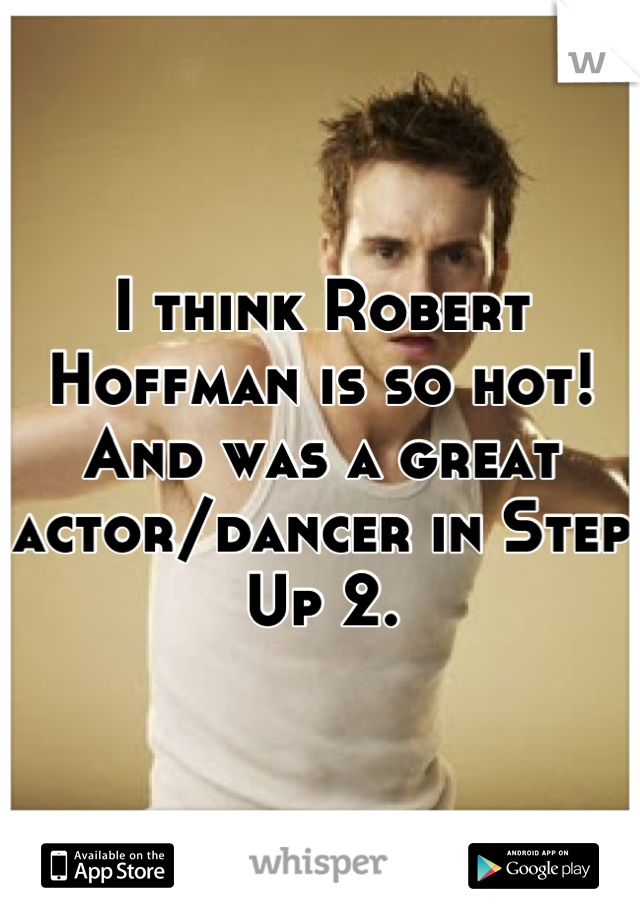 I think Robert Hoffman is so hot! And was a great actor/dancer in Step Up 2.