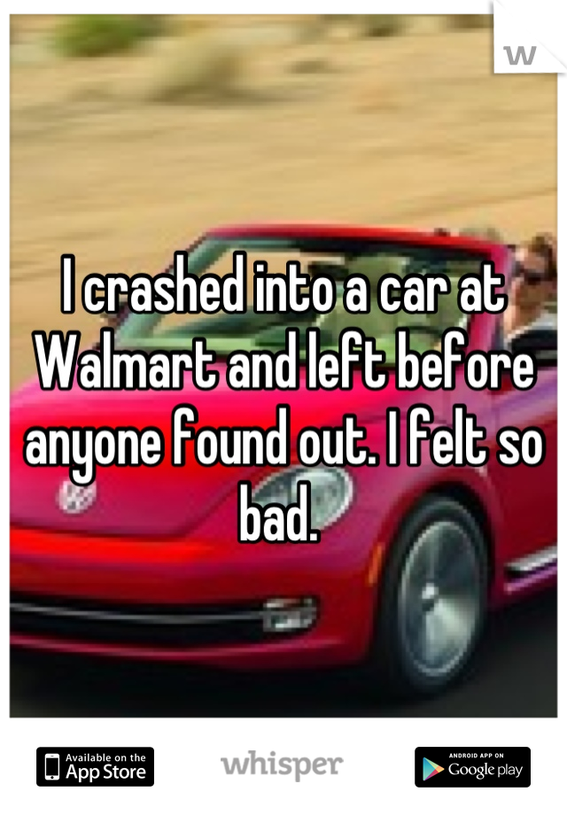 I crashed into a car at Walmart and left before anyone found out. I felt so bad.