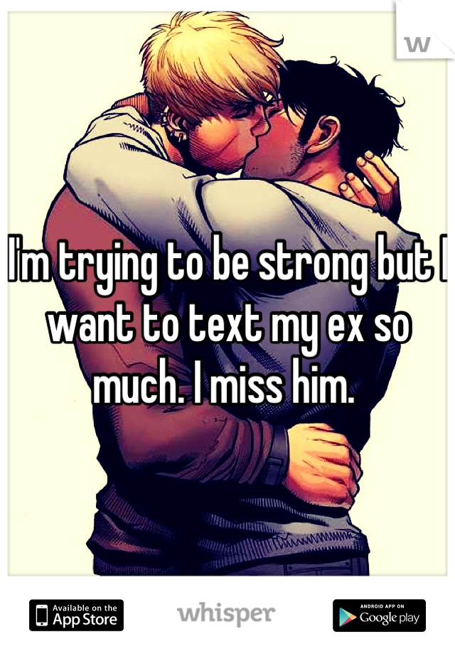 I'm trying to be strong but I want to text my ex so much. I miss him.