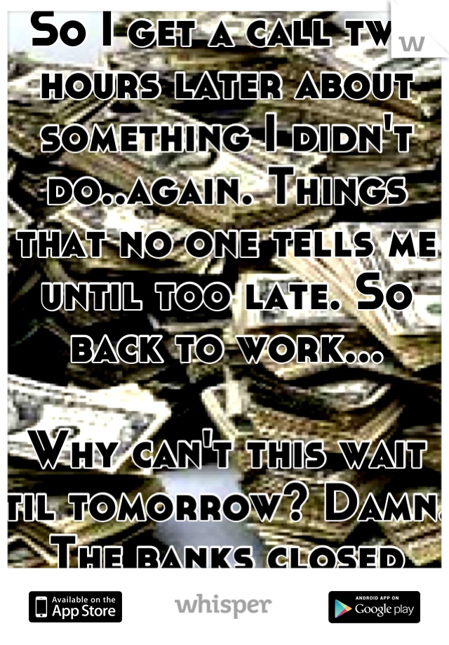 So I get a call two hours later about something I didn't do..again. Things that no one tells me until too late. So back to work...  Why can't this wait til tomorrow? Damn. The banks closed anyways!