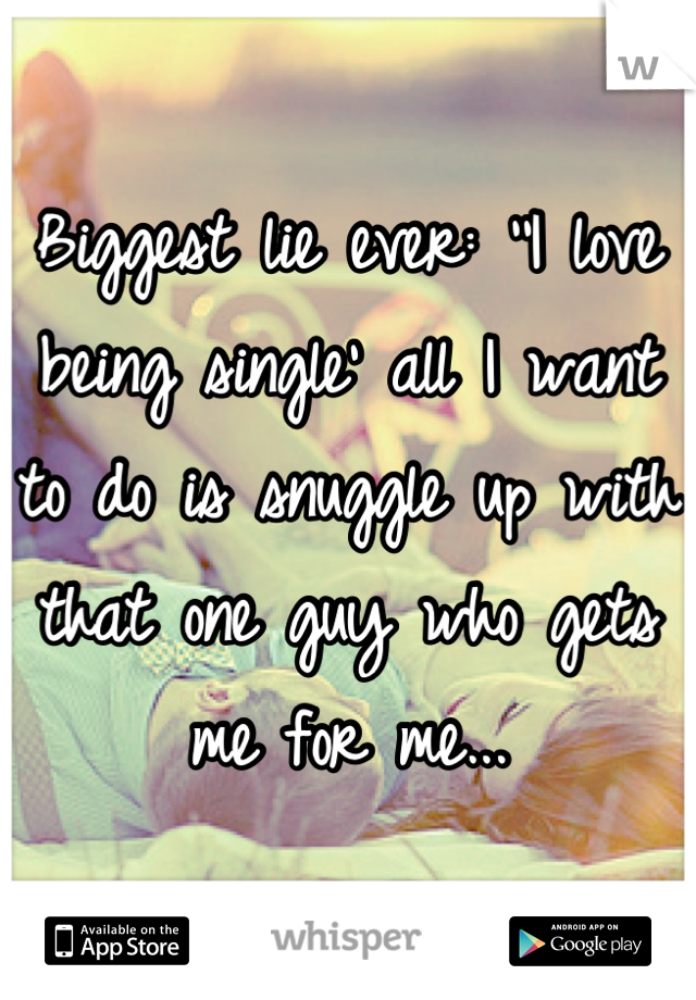 Biggest lie ever: ''I love being single' all I want to do is snuggle up with that one guy who gets me for me...