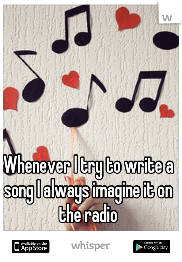 Whenever I try to write a song I always imagine it on the radio