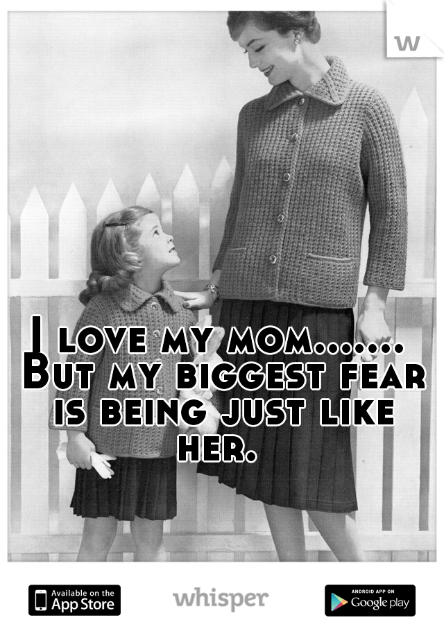 I love my mom....... But my biggest fear is being just like her.