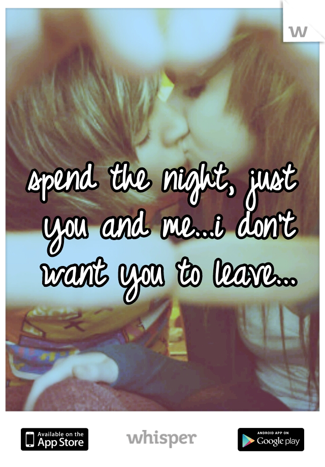 spend the night, just you and me...i don't want you to leave...