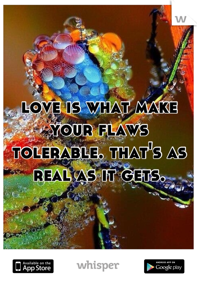 love is what make your flaws tolerable. that's as real as it gets.
