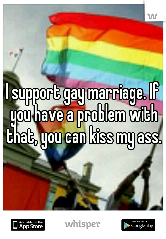 I support gay marriage. If you have a problem with that, you can kiss my ass.