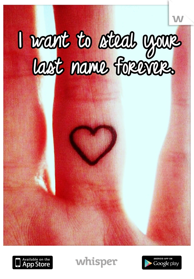 I want to steal your last name forever.