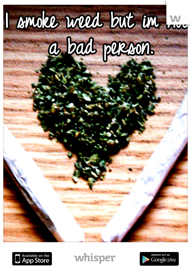 I smoke weed but im not a bad person.