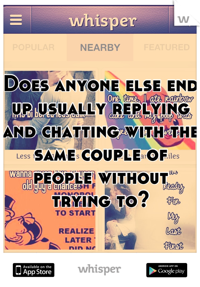 Does anyone else end up usually replying and chatting with the same couple of people without trying to?