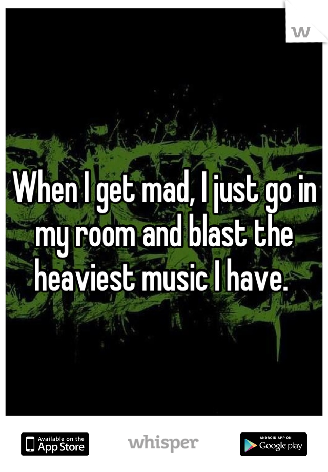 When I get mad, I just go in my room and blast the heaviest music I have.