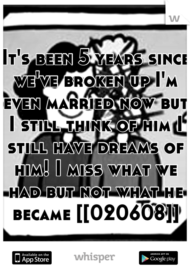 It's been 5 years since we've broken up I'm even married now but I still think of him I still have dreams of him! I miss what we had but not what he became [[020608]]