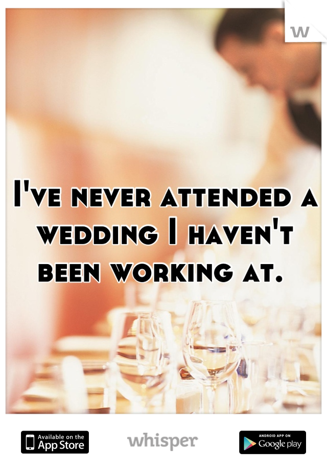I've never attended a wedding I haven't been working at.