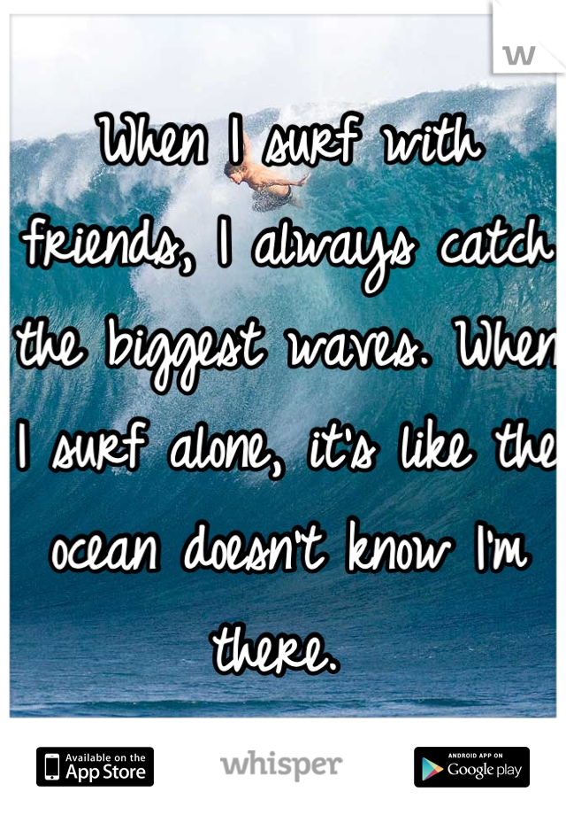 When I surf with friends, I always catch the biggest waves. When I surf alone, it's like the ocean doesn't know I'm there.