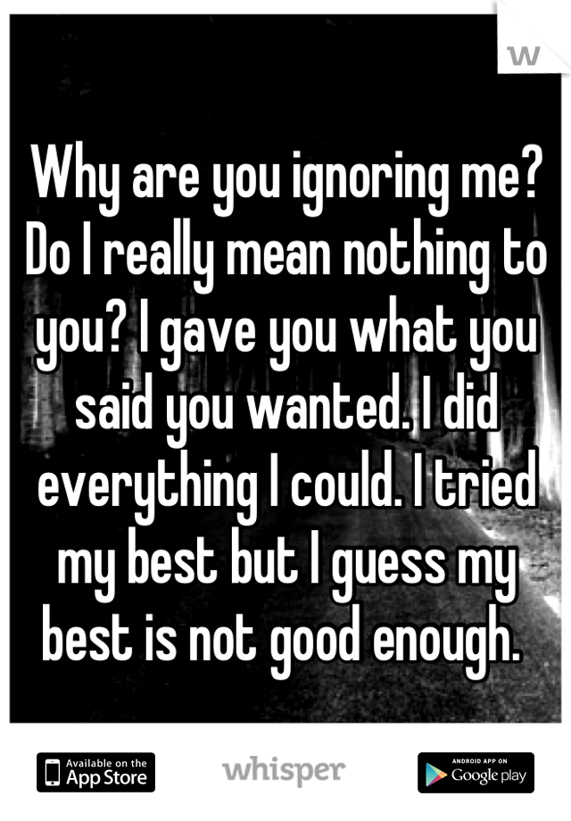 Why are you ignoring me? Do I really mean nothing to you? I gave you what you said you wanted. I did everything I could. I tried my best but I guess my best is not good enough.