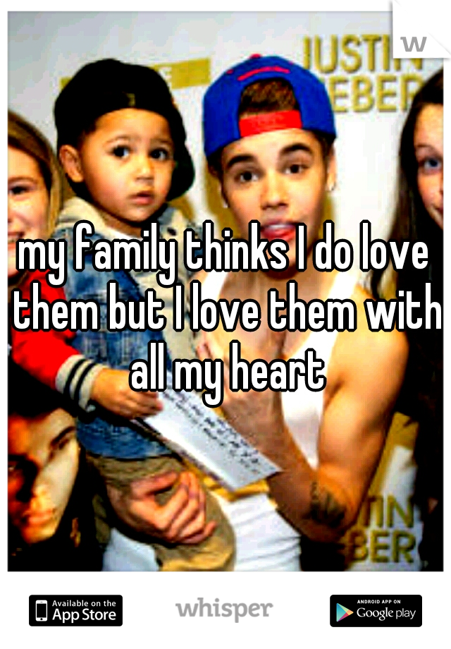 my family thinks I do love them but I love them with all my heart