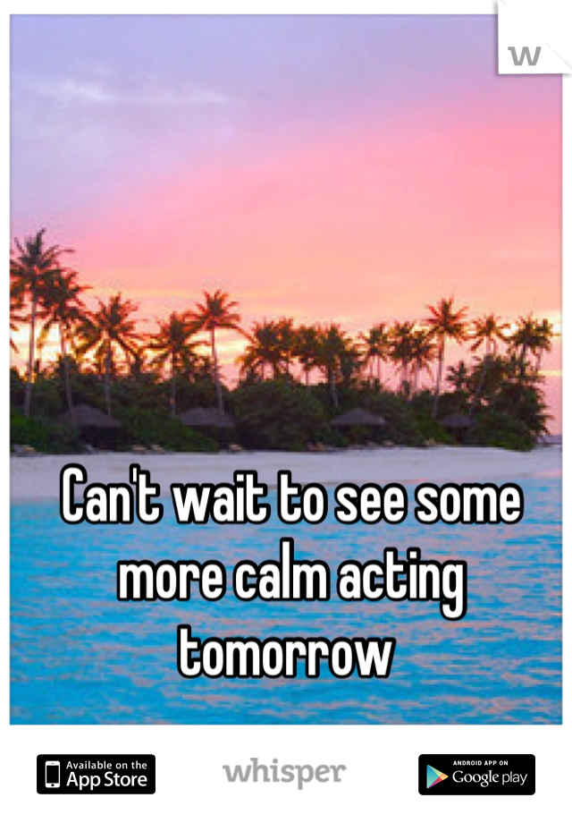 Can't wait to see some more calm acting tomorrow