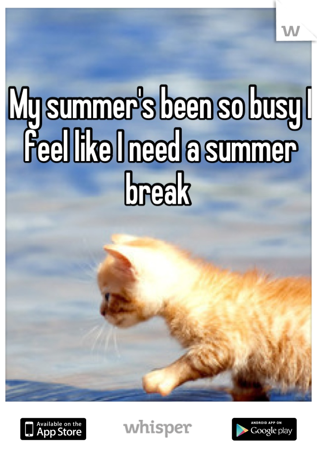 My summer's been so busy I feel like I need a summer break