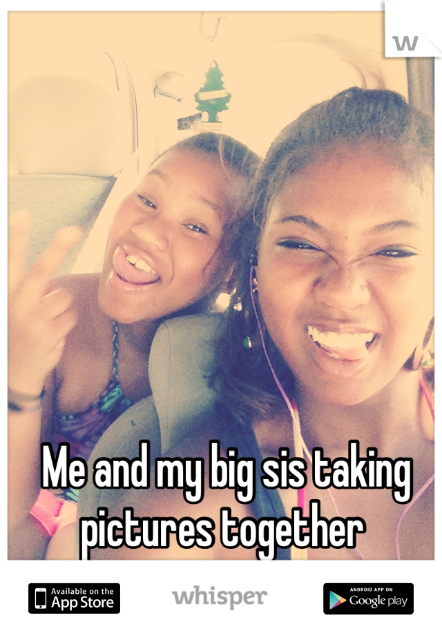 Me and my big sis taking pictures together