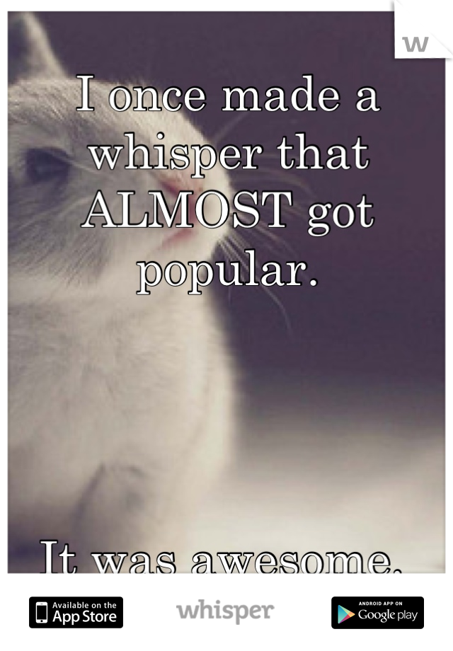 I once made a whisper that ALMOST got popular.      It was awesome.