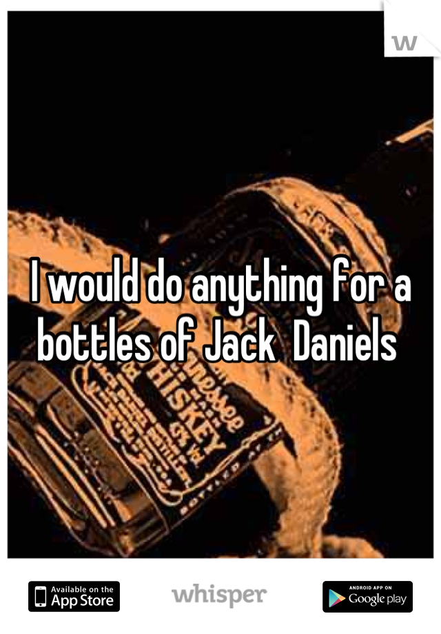 I would do anything for a bottles of Jack  Daniels