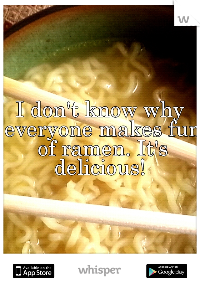 I don't know why everyone makes fun of ramen. It's delicious!