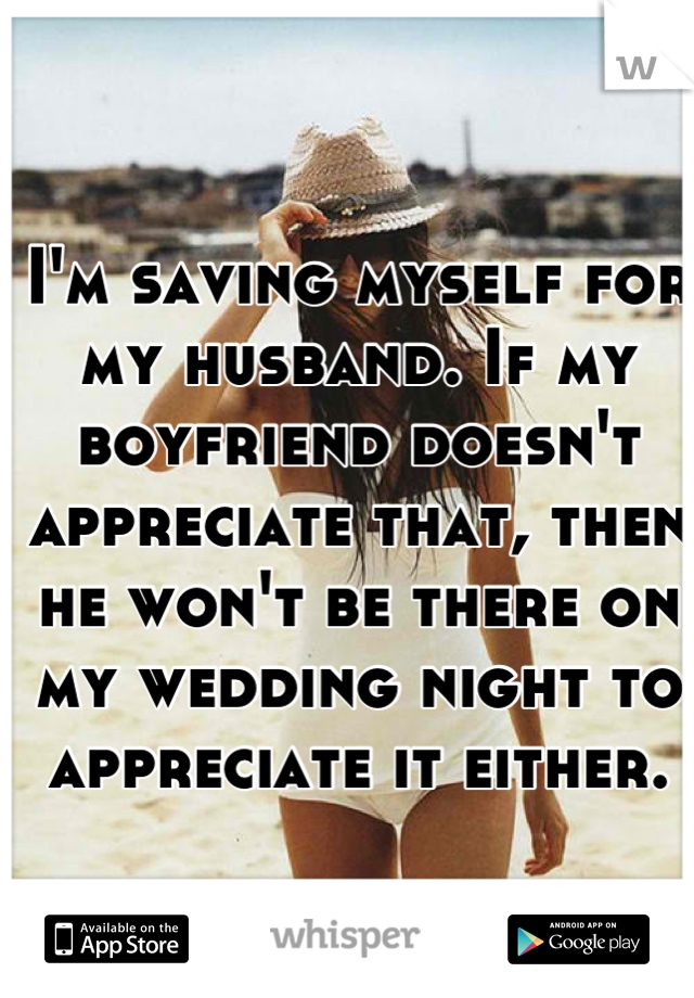 I'm saving myself for my husband. If my boyfriend doesn't appreciate that, then he won't be there on my wedding night to appreciate it either.