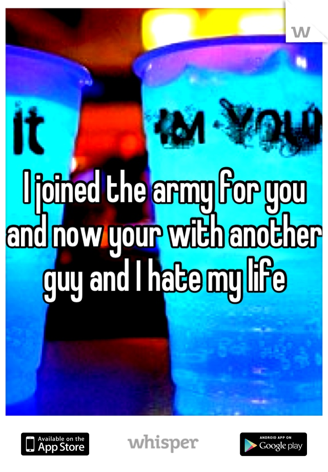 I joined the army for you and now your with another guy and I hate my life