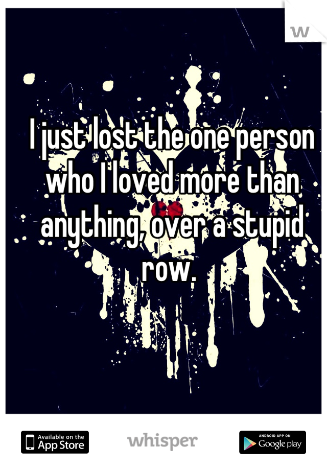I just lost the one person who I loved more than anything, over a stupid row.