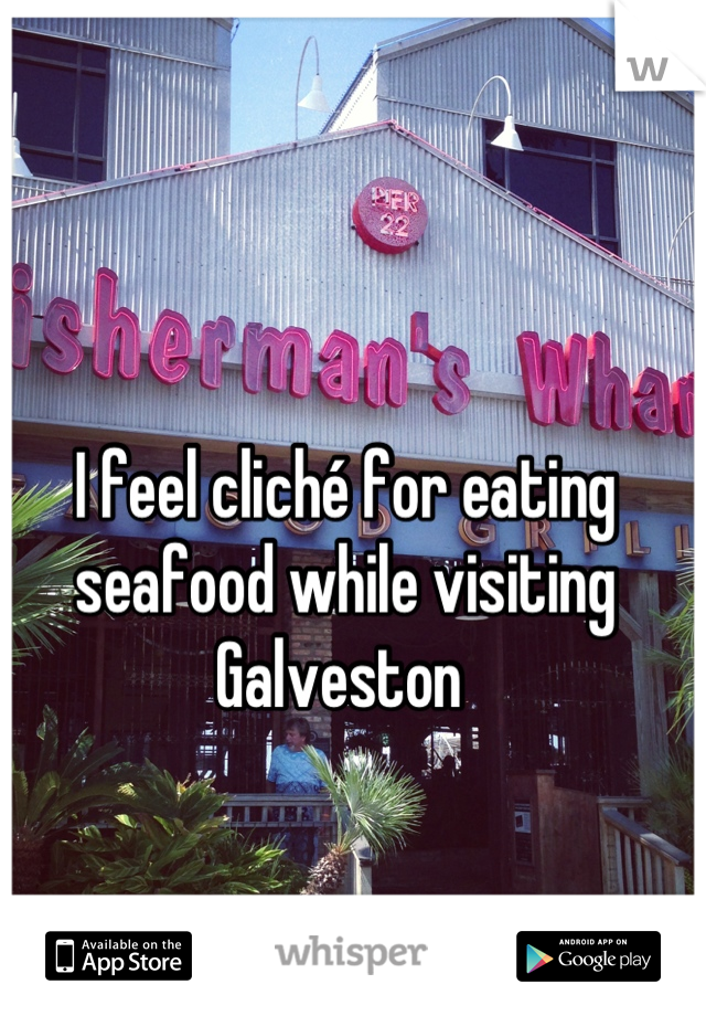 I feel cliché for eating seafood while visiting Galveston